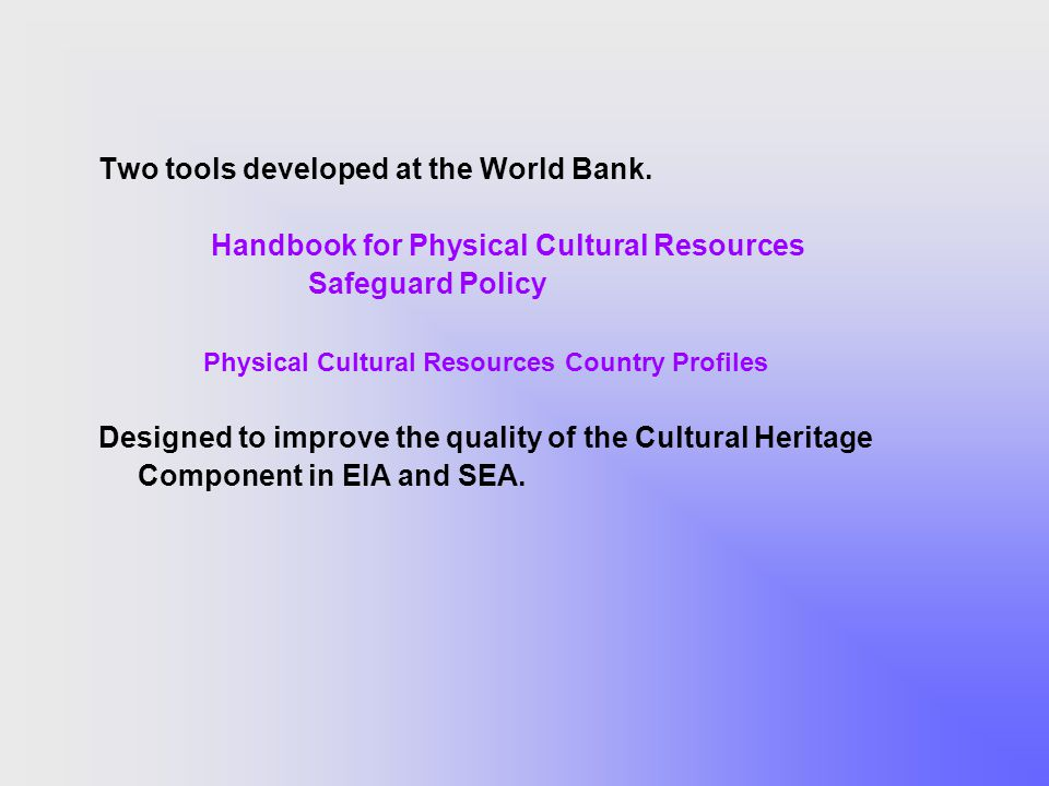 Two tools developed at the World Bank. Handbook for Physical Cultural Resources Safeguard Policy Physical Cultural Resources Country Profiles Designed