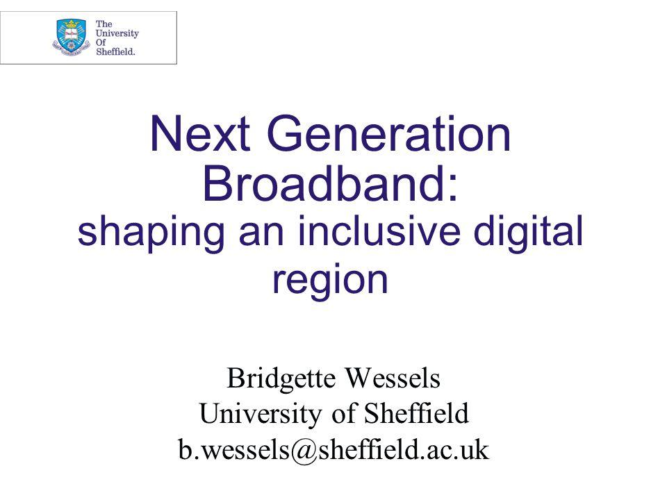 Next Generation Broadband: shaping an inclusive digital region Bridgette Wessels University of Sheffield b.wessels@sheffield.ac.uk