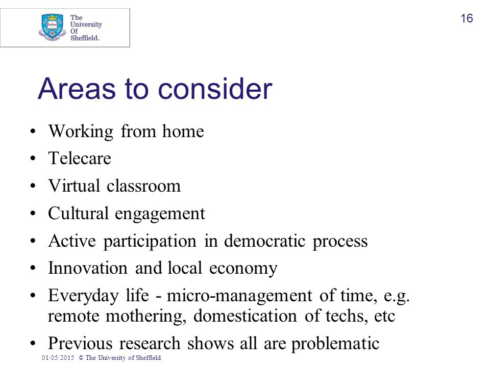 01/05/2015© The University of Sheffield 16 Areas to consider Working from home Telecare Virtual classroom Cultural engagement Active participation in