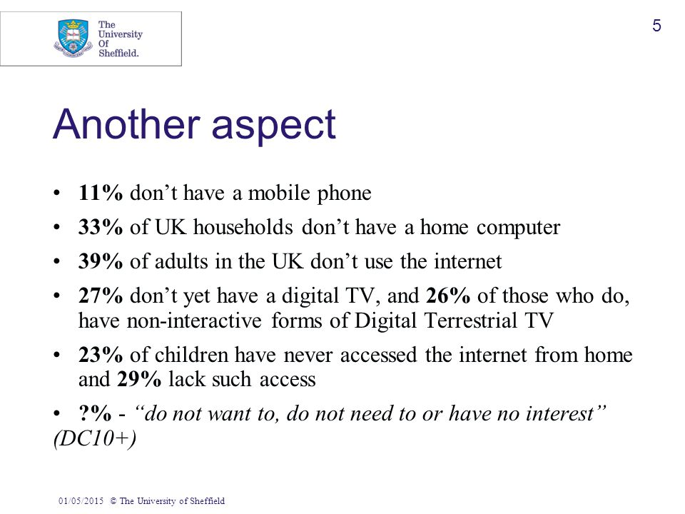 01/05/2015© The University of Sheffield 5 Another aspect 11% don't have a mobile phone 33% of UK households don't have a home computer 39% of adults i