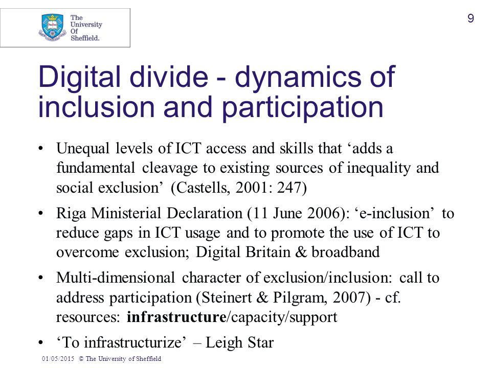 01/05/2015© The University of Sheffield 9 Digital divide - dynamics of inclusion and participation Unequal levels of ICT access and skills that 'adds
