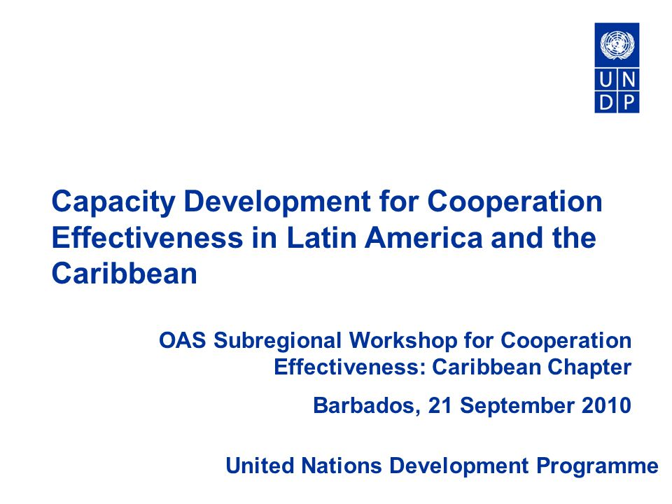 Capacity Development for Cooperation Effectiveness in Latin America and the Caribbean OAS Subregional Workshop for Cooperation Effectiveness: Caribbean Chapter Barbados, 21 September 2010 United Nations Development Programme