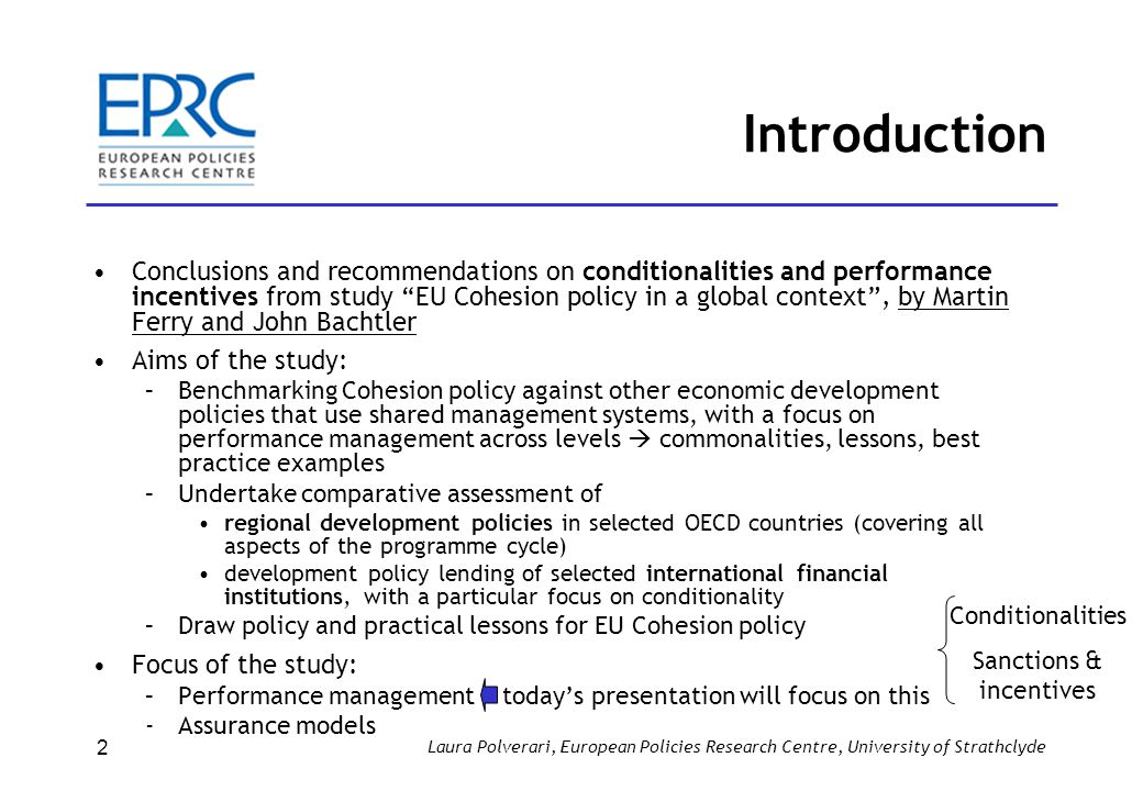 Laura Polverari, European Policies Research Centre, University of Strathclyde 2 Introduction Conclusions and recommendations on conditionalities and performance incentives from study EU Cohesion policy in a global context , by Martin Ferry and John Bachtler Aims of the study: –Benchmarking Cohesion policy against other economic development policies that use shared management systems, with a focus on performance management across levels  commonalities, lessons, best practice examples –Undertake comparative assessment of regional development policies in selected OECD countries (covering all aspects of the programme cycle) development policy lending of selected international financial institutions, with a particular focus on conditionality –Draw policy and practical lessons for EU Cohesion policy Focus of the study: –Performance management today's presentation will focus on this ­Assurance models Conditionalities Sanctions & incentives