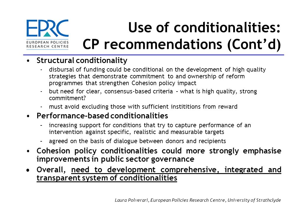 Structural conditionality ­disbursal of funding could be conditional on the development of high quality strategies that demonstrate commitment to and ownership of reform programmes that strengthen Cohesion policy impact ­but need for clear, consensus-based criteria – what is high quality, strong commitment.