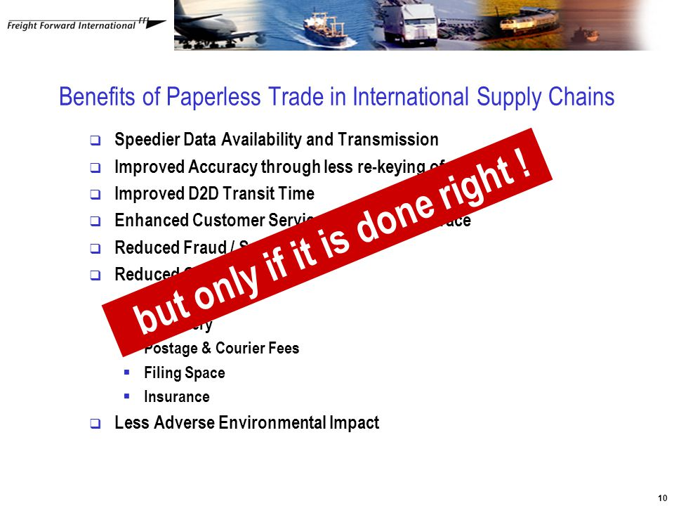 10 Benefits of Paperless Trade in International Supply Chains  Speedier Data Availability and Transmission  Improved Accuracy through less re-keying of data  Improved D2D Transit Time  Enhanced Customer Service e.g Track and Trace  Reduced Fraud / Security Risk  Reduced Costs  Labour  Stationery  Postage & Courier Fees  Filing Space  Insurance  Less Adverse Environmental Impact but only if it is done right !