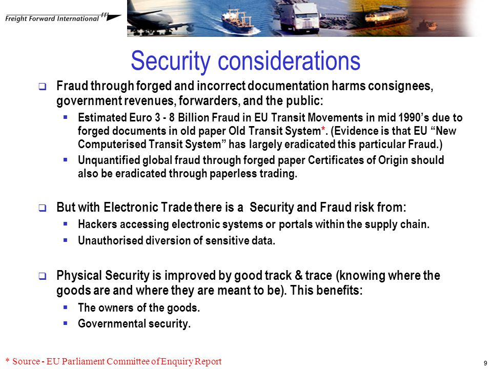 9 Security considerations  Fraud through forged and incorrect documentation harms consignees, government revenues, forwarders, and the public:  Estimated Euro 3 - 8 Billion Fraud in EU Transit Movements in mid 1990's due to forged documents in old paper Old Transit System*.