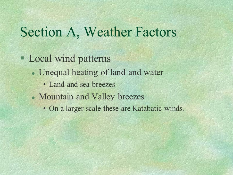 Section A, Weather Factors §Local wind patterns l Unequal heating of land and water Land and sea breezes l Mountain and Valley breezes On a larger scale these are Katabatic winds.