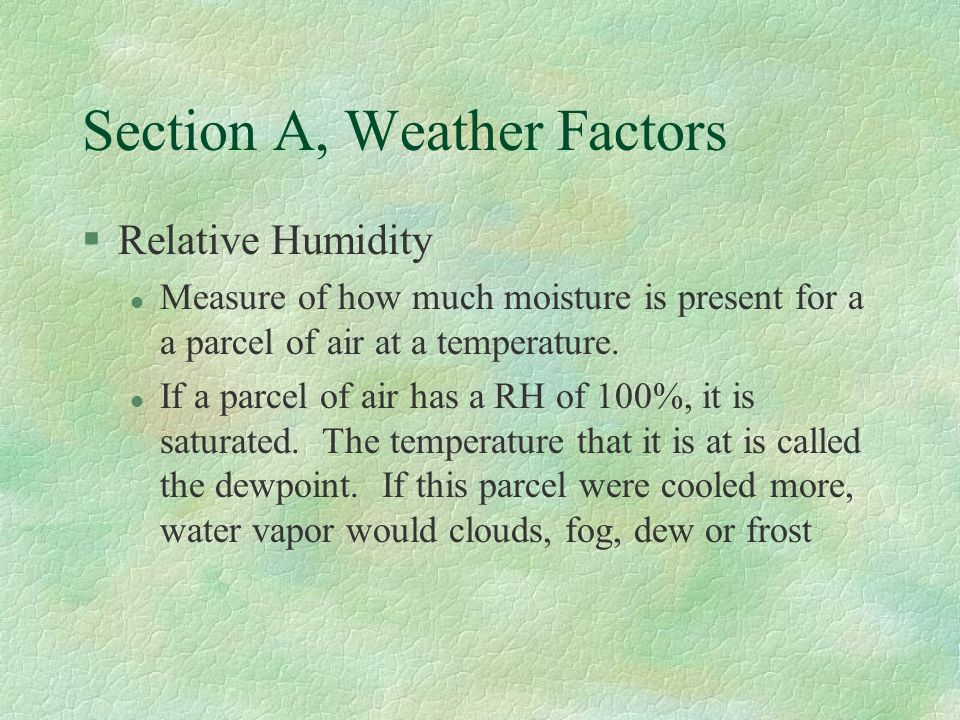 Section A, Weather Factors §Relative Humidity l Measure of how much moisture is present for a a parcel of air at a temperature.
