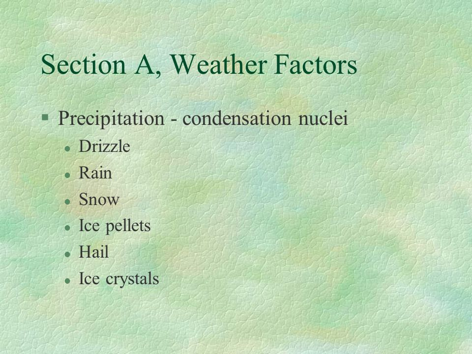 Section A, Weather Factors §Precipitation - condensation nuclei l Drizzle l Rain l Snow l Ice pellets l Hail l Ice crystals