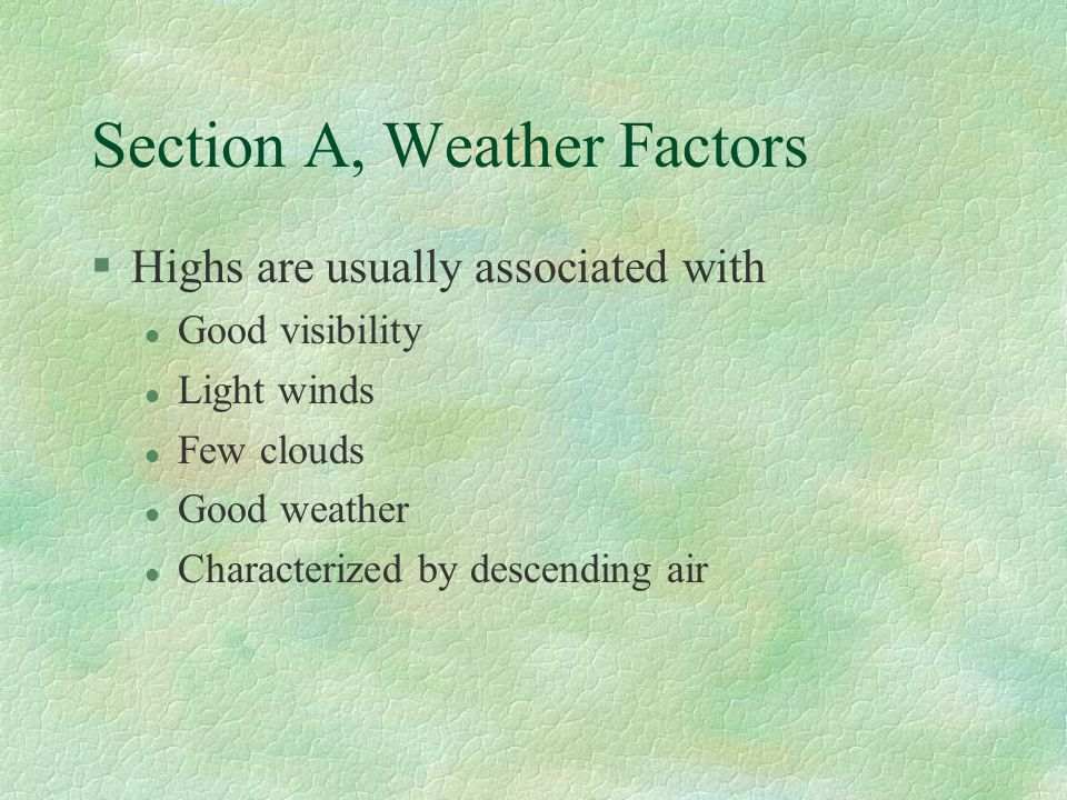 Section A, Weather Factors §Highs are usually associated with l Good visibility l Light winds l Few clouds l Good weather l Characterized by descending air