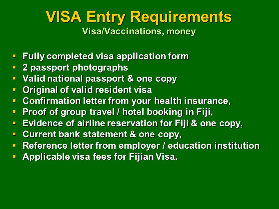 VISA Entry Requirements Visa/Vaccinations, money  Fully completed visa application form  2 passport photographs  Valid national passport & one copy  Original of valid resident visa  Confirmation letter from your health insurance,  Proof of group travel / hotel booking in Fiji,  Evidence of airline reservation for Fiji & one copy,  Current bank statement & one copy,  Reference letter from employer / education institution  Applicable visa fees for Fijian Visa.