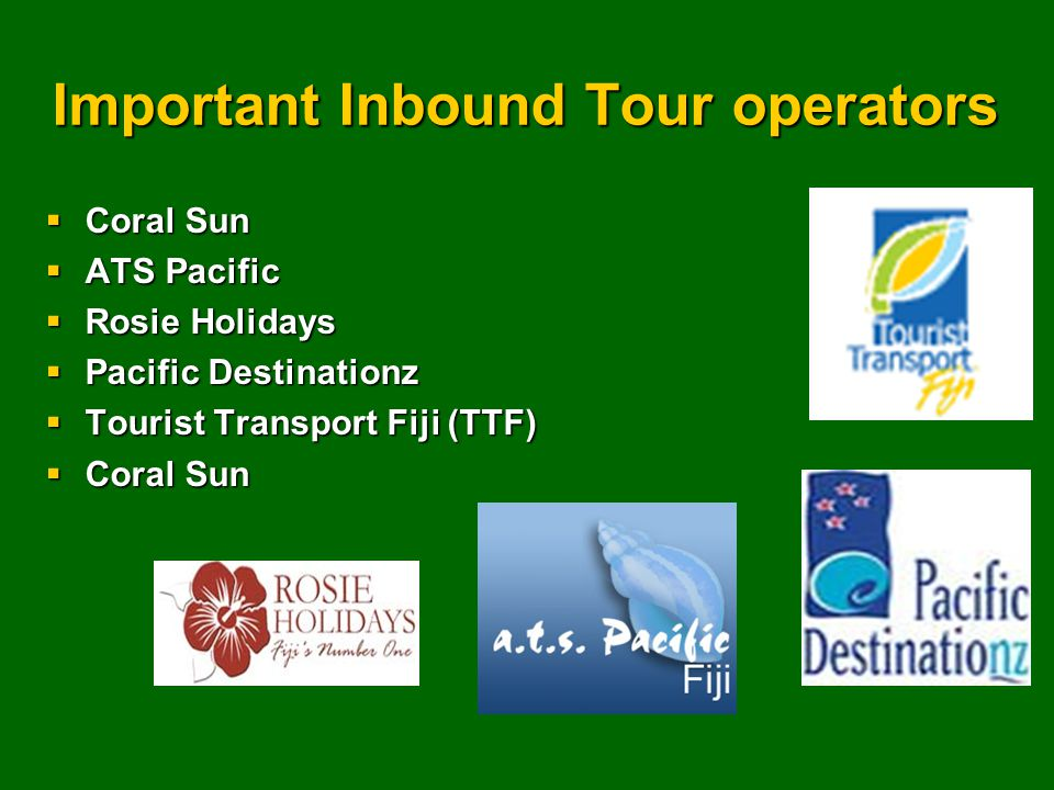 Important Inbound Tour operators  Coral Sun  ATS Pacific  Rosie Holidays  Pacific Destinationz  Tourist Transport Fiji (TTF)  Coral Sun