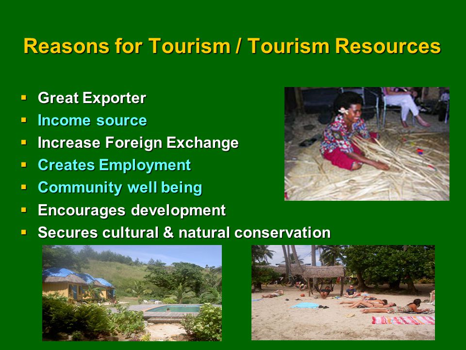 Reasons for Tourism / Tourism Resources  Great Exporter  Income source  Increase Foreign Exchange  Creates Employment  Community well being  Encourages development  Secures cultural & natural conservation