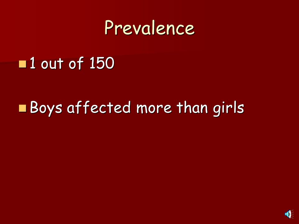 Prevalence 1 out of 150 1 out of 150 Boys affected more than girls Boys affected more than girls