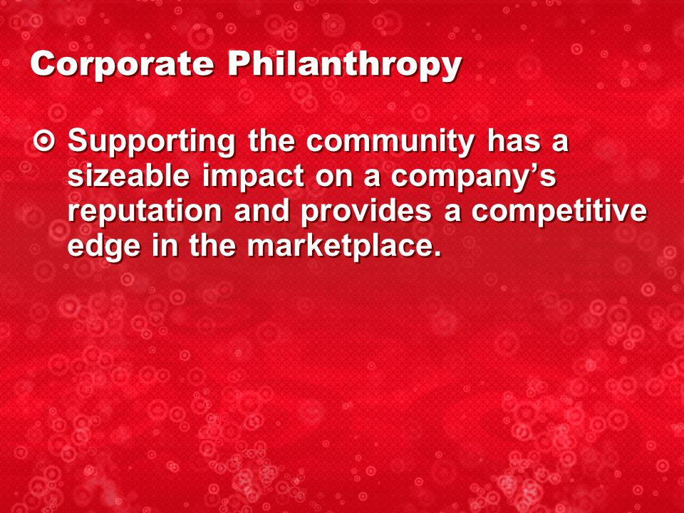 Corporate Philanthropy Supporting the community has a sizeable impact on a company's reputation and provides a competitive edge in the marketplace.