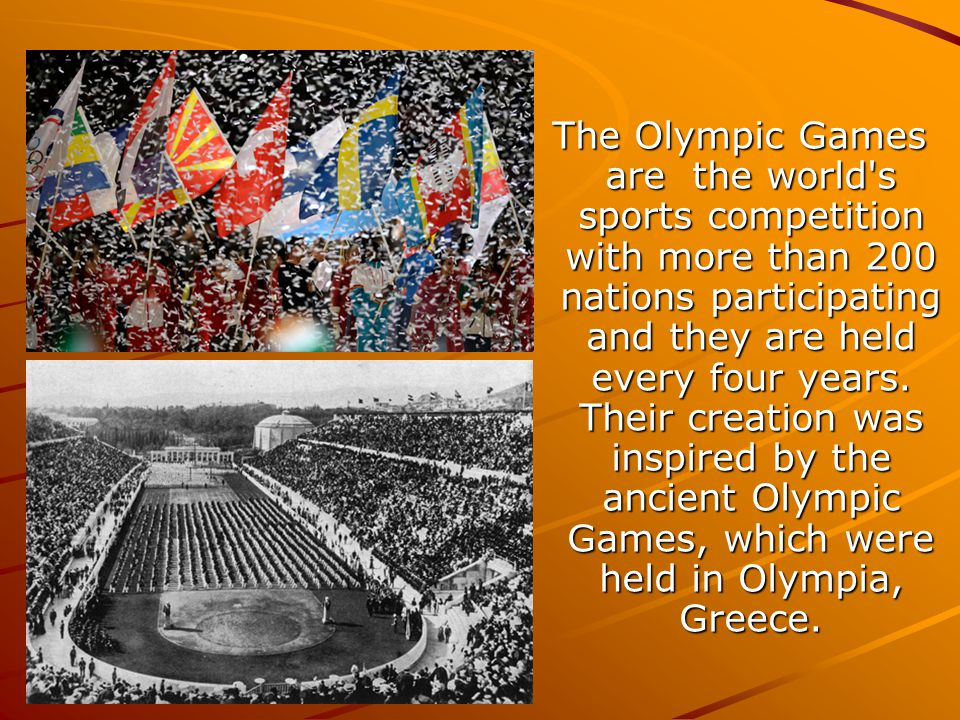 The Olympic Games are the world s sports competition with more than 200 nations participating and they are held every four years.