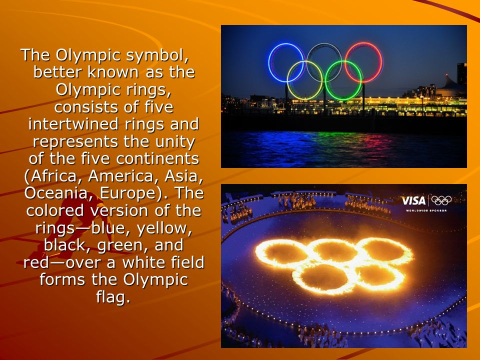 The Olympic symbol, better known as the Olympic rings, consists of five intertwined rings and represents the unity of the five continents (Africa, America, Asia, Oceania, Europe).