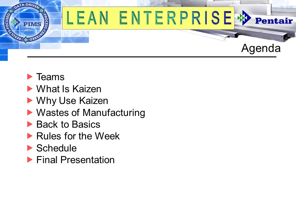 Agenda  Teams  What Is Kaizen  Why Use Kaizen  Wastes of Manufacturing  Back to Basics  Rules for the Week  Schedule  Final Presentation