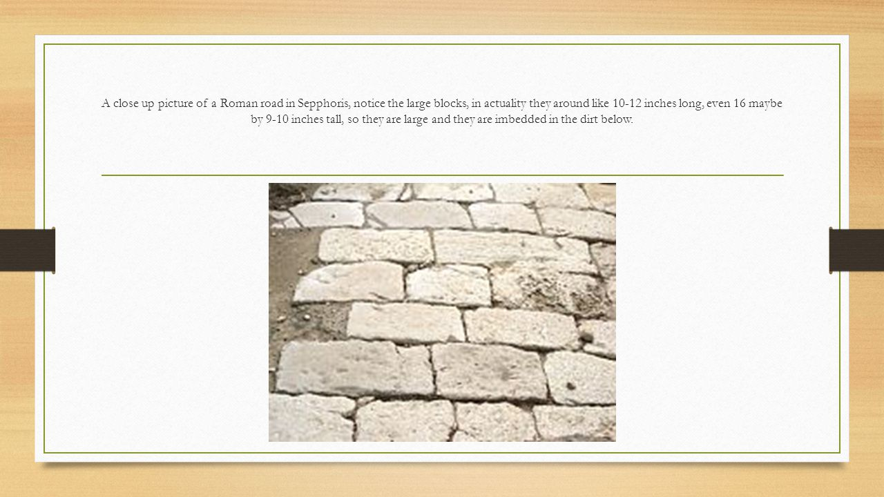 A close up picture of a Roman road in Sepphoris, notice the large blocks, in actuality they around like 10-12 inches long, even 16 maybe by 9-10 inche
