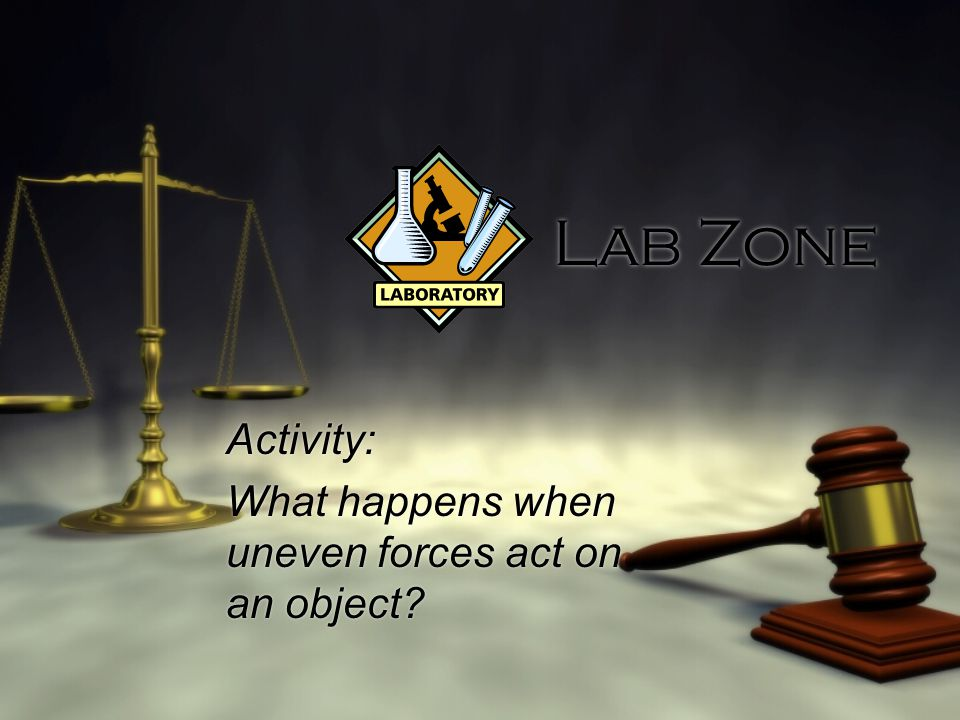 Lab Zone Activity: What happens when uneven forces act on an object.