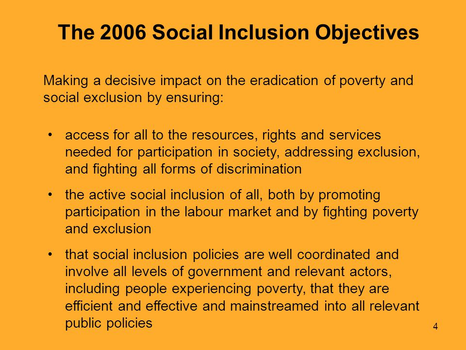 4 The 2006 Social Inclusion Objectives access for all to the resources, rights and services needed for participation in society, addressing exclusion, and fighting all forms of discrimination the active social inclusion of all, both by promoting participation in the labour market and by fighting poverty and exclusion that social inclusion policies are well coordinated and involve all levels of government and relevant actors, including people experiencing poverty, that they are efficient and effective and mainstreamed into all relevant public policies Making a decisive impact on the eradication of poverty and social exclusion by ensuring: