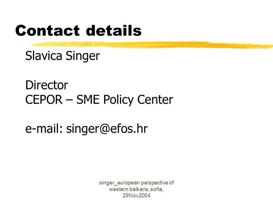 singer_european perspective of western balkans, sofia, 29Nov2004 Contact details Slavica Singer Director CEPOR – SME Policy Center e-mail: singer@efos.hr