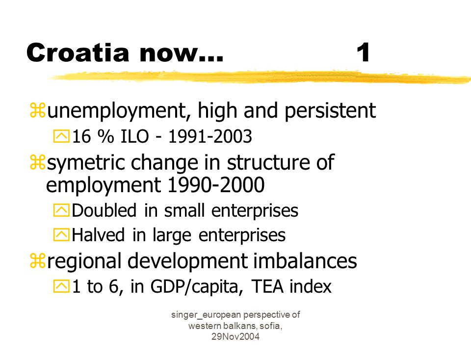 singer_european perspective of western balkans, sofia, 29Nov2004 Croatia now...1 zunemployment, high and persistent y16 % ILO - 1991-2003 zsymetric change in structure of employment 1990-2000 yDoubled in small enterprises yHalved in large enterprises zregional development imbalances y1 to 6, in GDP/capita, TEA index