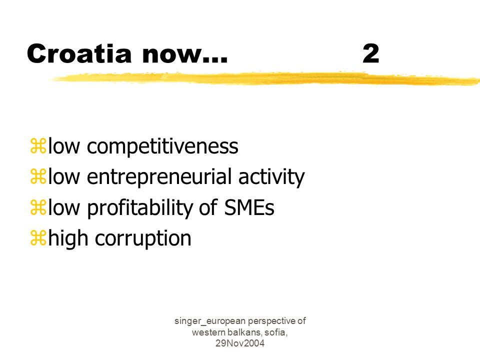 singer_european perspective of western balkans, sofia, 29Nov2004 Croatia now...2 zlow competitiveness zlow entrepreneurial activity zlow profitability of SMEs zhigh corruption