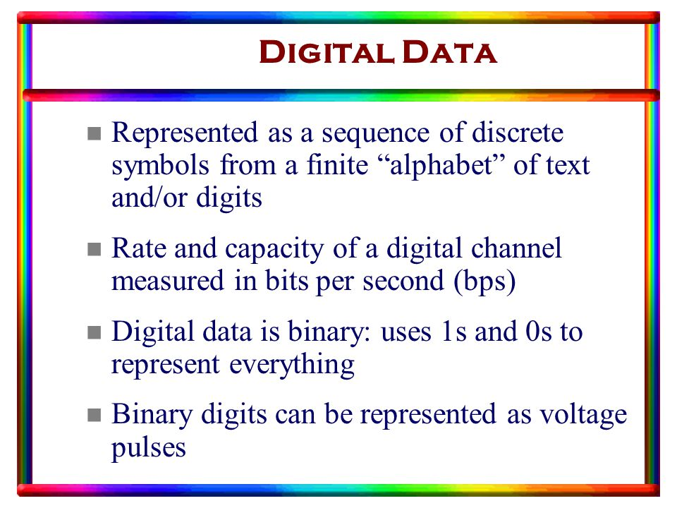 Digital Data n Represented as a sequence of discrete symbols from a finite alphabet of text and/or digits n Rate and capacity of a digital channel measured in bits per second (bps) n Digital data is binary: uses 1s and 0s to represent everything n Binary digits can be represented as voltage pulses