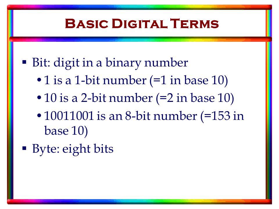 Basic Digital Terms  Bit: digit in a binary number 1 is a 1-bit number (=1 in base 10) 10 is a 2-bit number (=2 in base 10) 10011001 is an 8-bit number (=153 in base 10)  Byte: eight bits