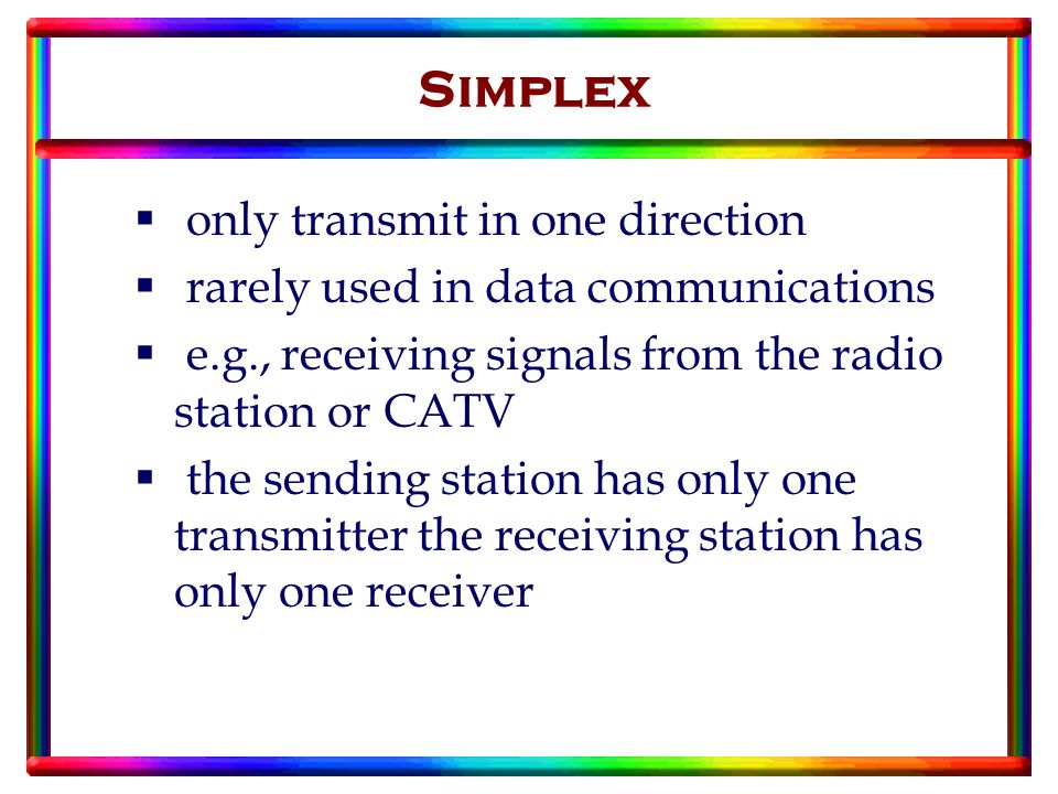  only transmit in one direction  rarely used in data communications  e.g., receiving signals from the radio station or CATV  the sending station has only one transmitter the receiving station has only one receiver