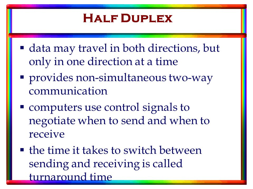  data may travel in both directions, but only in one direction at a time  provides non-simultaneous two-way communication  computers use control signals to negotiate when to send and when to receive  the time it takes to switch between sending and receiving is called turnaround time