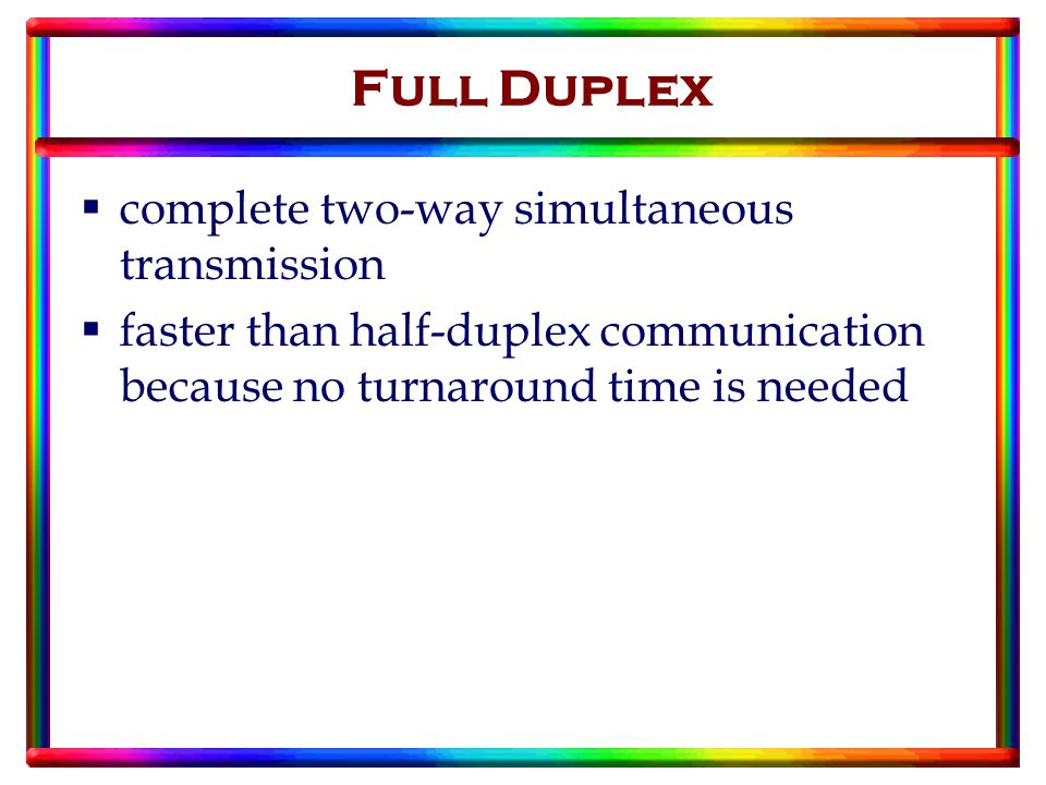  complete two-way simultaneous transmission  faster than half-duplex communication because no turnaround time is needed