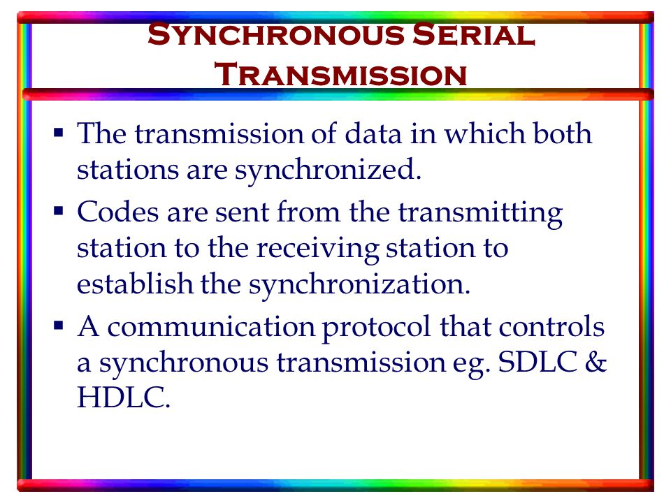 Synchronous Serial Transmission  The transmission of data in which both stations are synchronized.