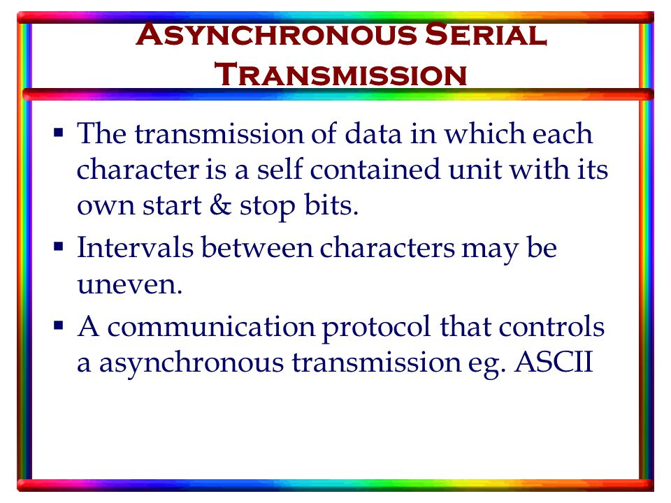 Asynchronous Serial Transmission  The transmission of data in which each character is a self contained unit with its own start & stop bits.