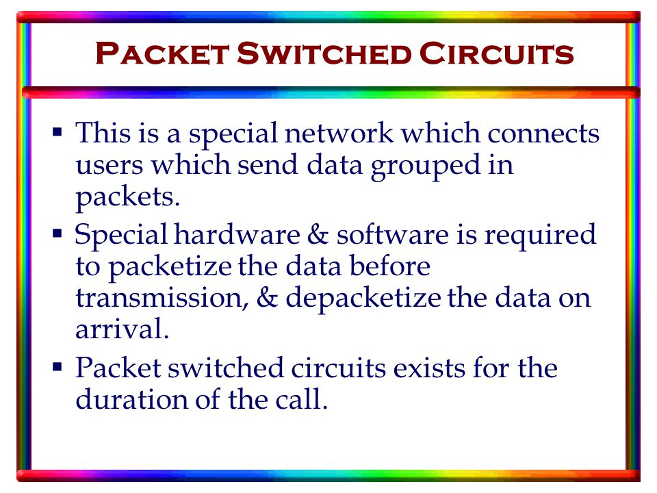 Packet Switched Circuits  This is a special network which connects users which send data grouped in packets.