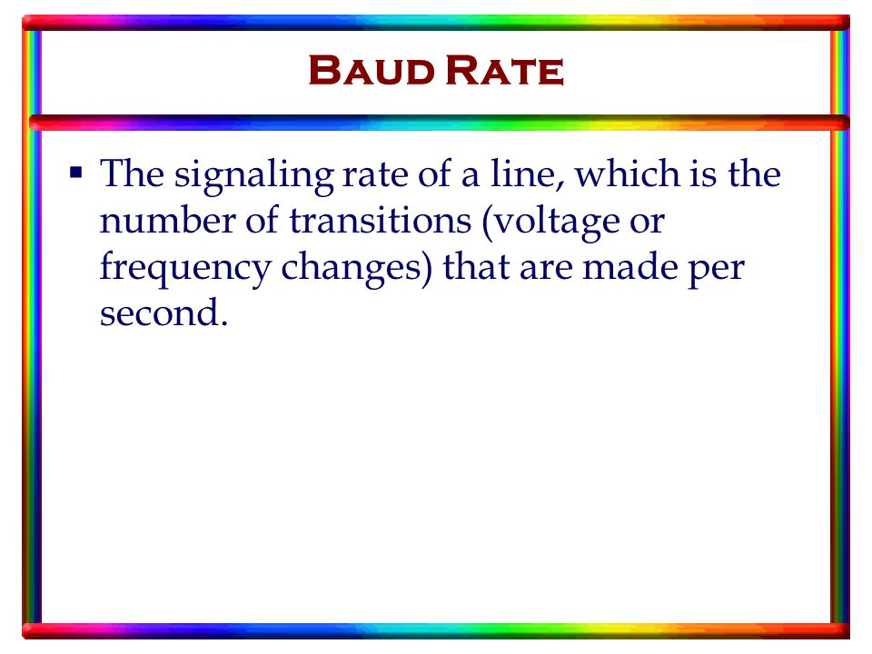 Baud Rate  The signaling rate of a line, which is the number of transitions (voltage or frequency changes) that are made per second.