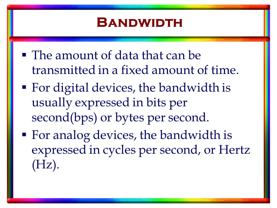 Bandwidth  The amount of data that can be transmitted in a fixed amount of time.
