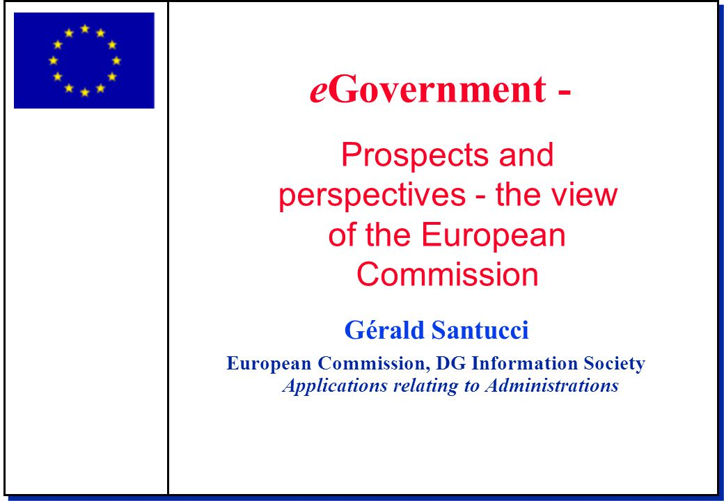 Gérald Santucci European Commission, DG Information Society Applications relating to Administrations eGovernment - Prospects and perspectives - the vi