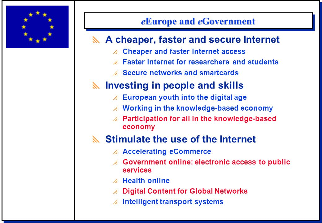 eEurope and eGovernment  A cheaper, faster and secure Internet  Cheaper and faster Internet access  Faster Internet for researchers and students  Secure networks and smartcards  Investing in people and skills  European youth into the digital age  Working in the knowledge-based economy  Participation for all in the knowledge-based economy  Stimulate the use of the Internet  Accelerating eCommerce  Government online: electronic access to public services  Health online  Digital Content for Global Networks  Intelligent transport systems