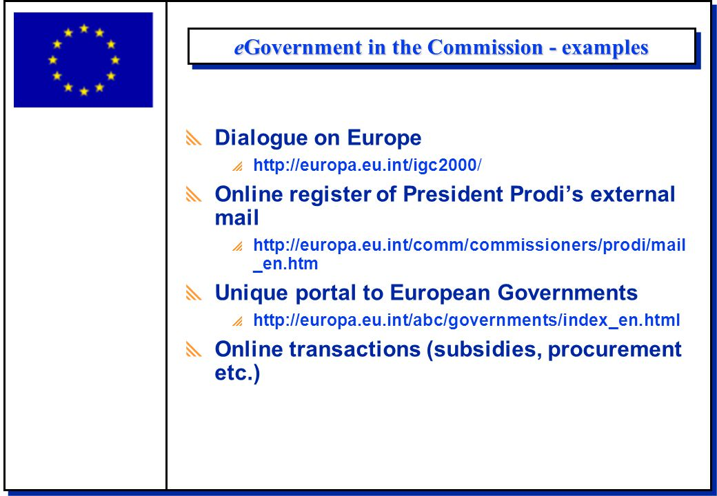 eGovernment in the Commission - examples  Dialogue on Europe  http://europa.eu.int/igc2000/  Online register of President Prodi's external mail  http://europa.eu.int/comm/commissioners/prodi/mail _en.htm  Unique portal to European Governments  http://europa.eu.int/abc/governments/index_en.html  Online transactions (subsidies, procurement etc.)