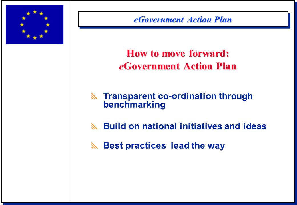 eGovernment Action Plan  Transparent co-ordination through benchmarking  Build on national initiatives and ideas  Best practices lead the way How t