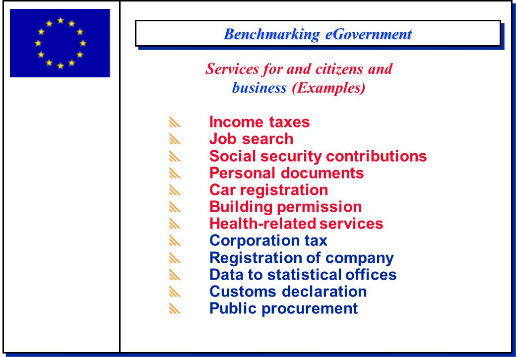 Benchmarking eGovernment  Income taxes  Job search  Social security contributions  Personal documents  Car registration  Building permission  Health-related services  Corporation tax  Registration of company  Data to statistical offices  Customs declaration  Public procurement Services for and citizens and business (Examples)