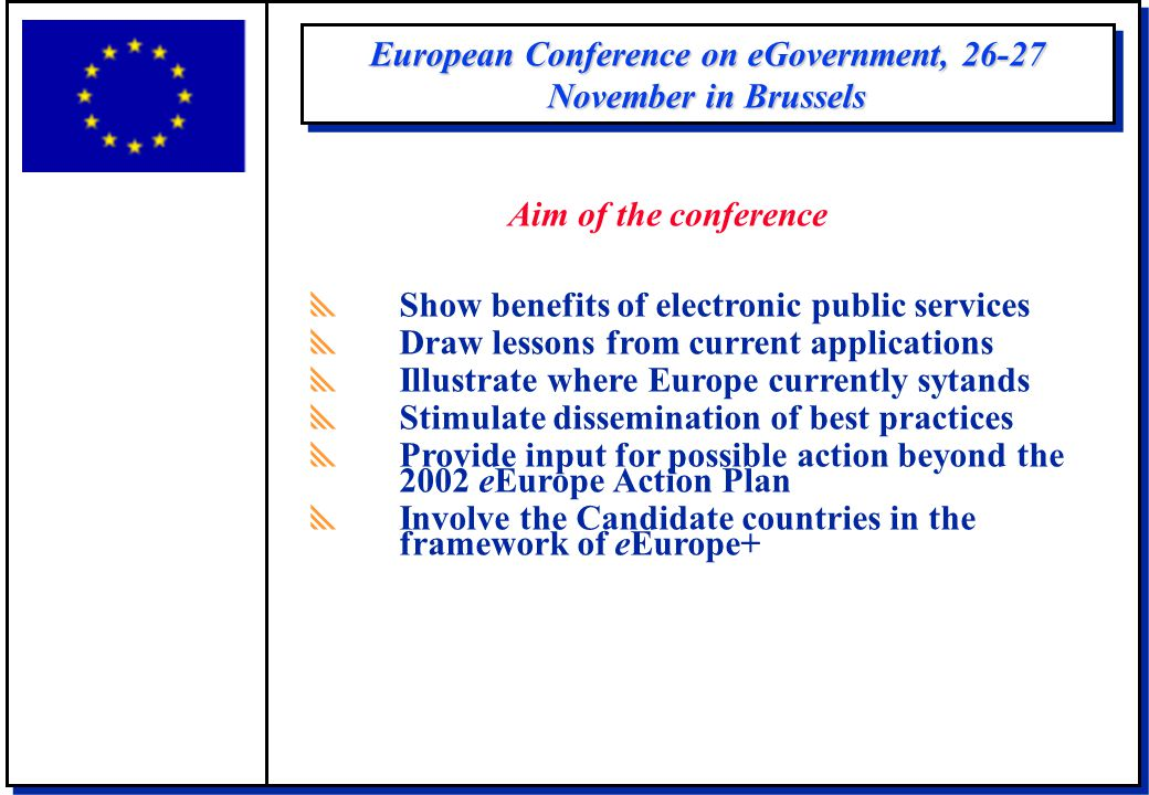 European Conference on eGovernment, 26-27 November in Brussels  Show benefits of electronic public services  Draw lessons from current applications
