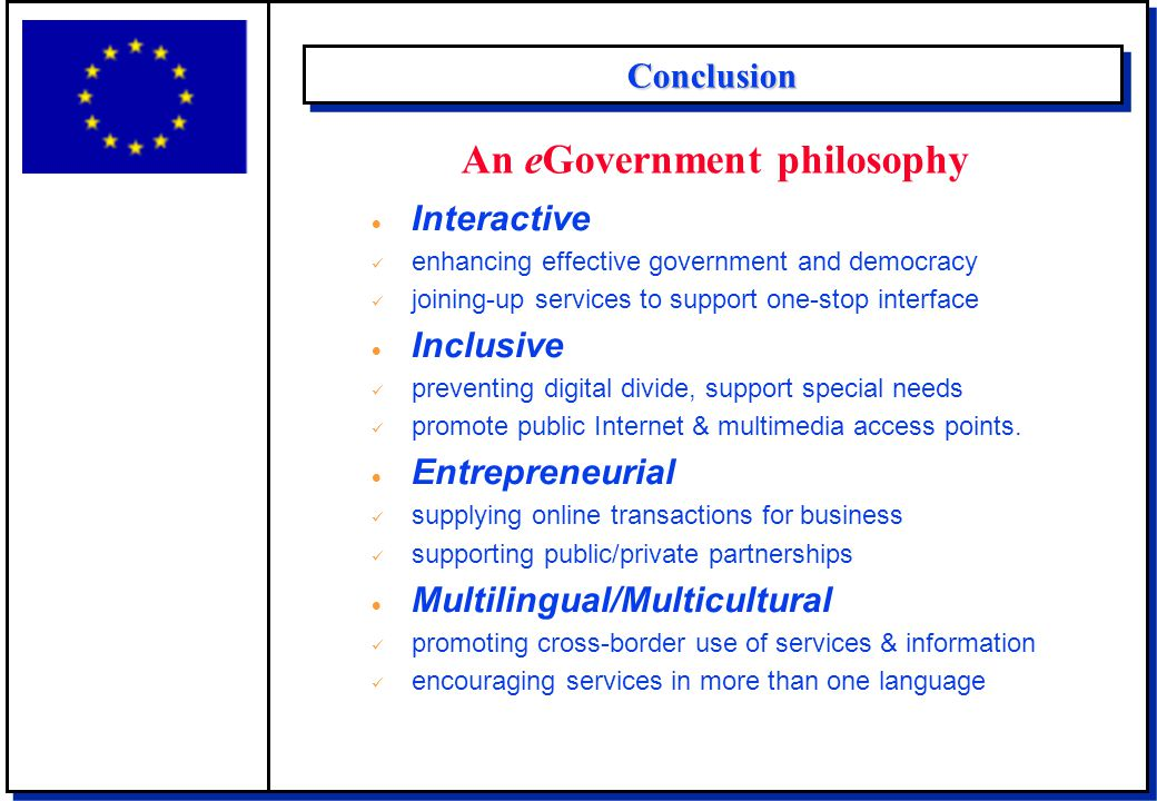 ConclusionConclusion An eGovernment philosophy  Interactive enhancing effective government and democracy joining-up services to support one-stop interface  Inclusive preventing digital divide, support special needs promote public Internet & multimedia access points.