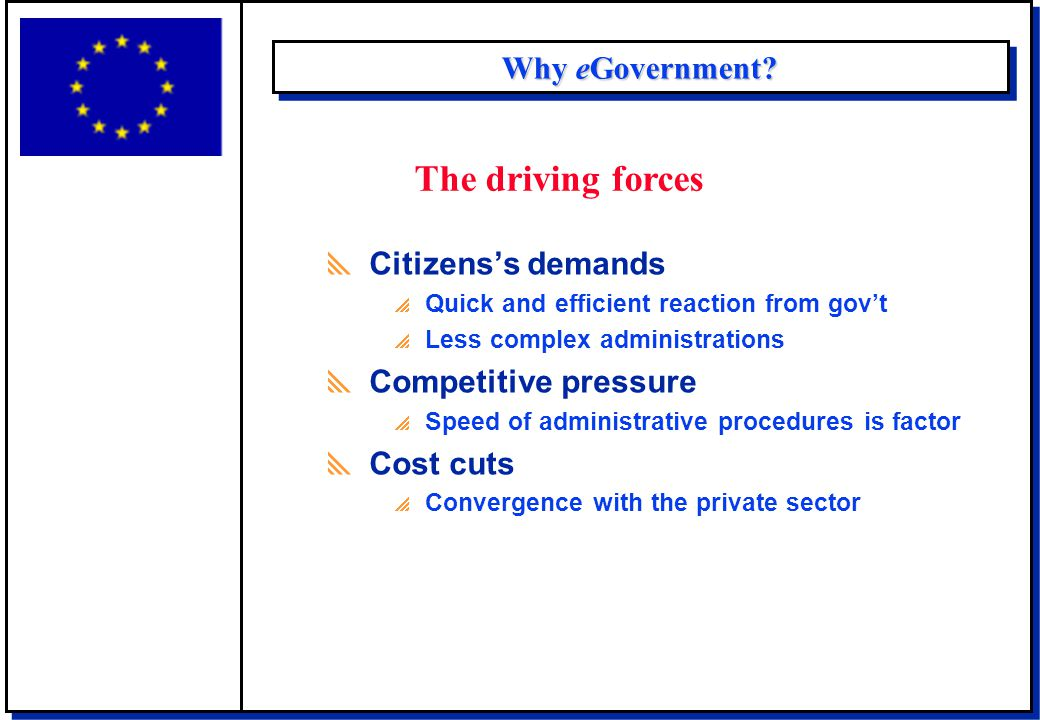 Why eGovernment?  Citizens's demands  Quick and efficient reaction from gov't  Less complex administrations  Competitive pressure  Speed of admin