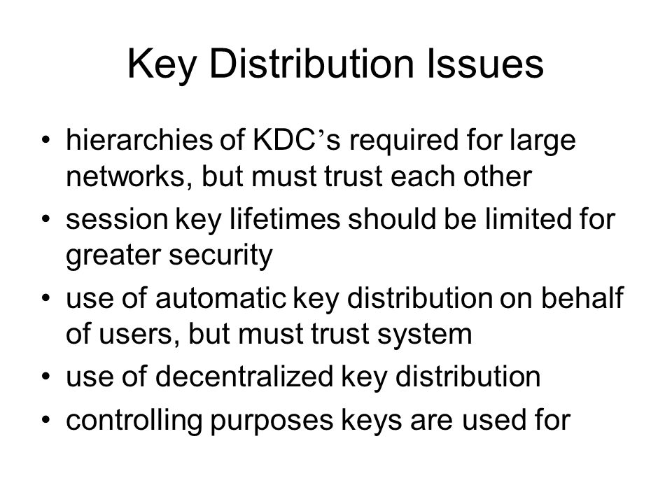Key Distribution Issues hierarchies of KDC ' s required for large networks, but must trust each other session key lifetimes should be limited for greater security use of automatic key distribution on behalf of users, but must trust system use of decentralized key distribution controlling purposes keys are used for