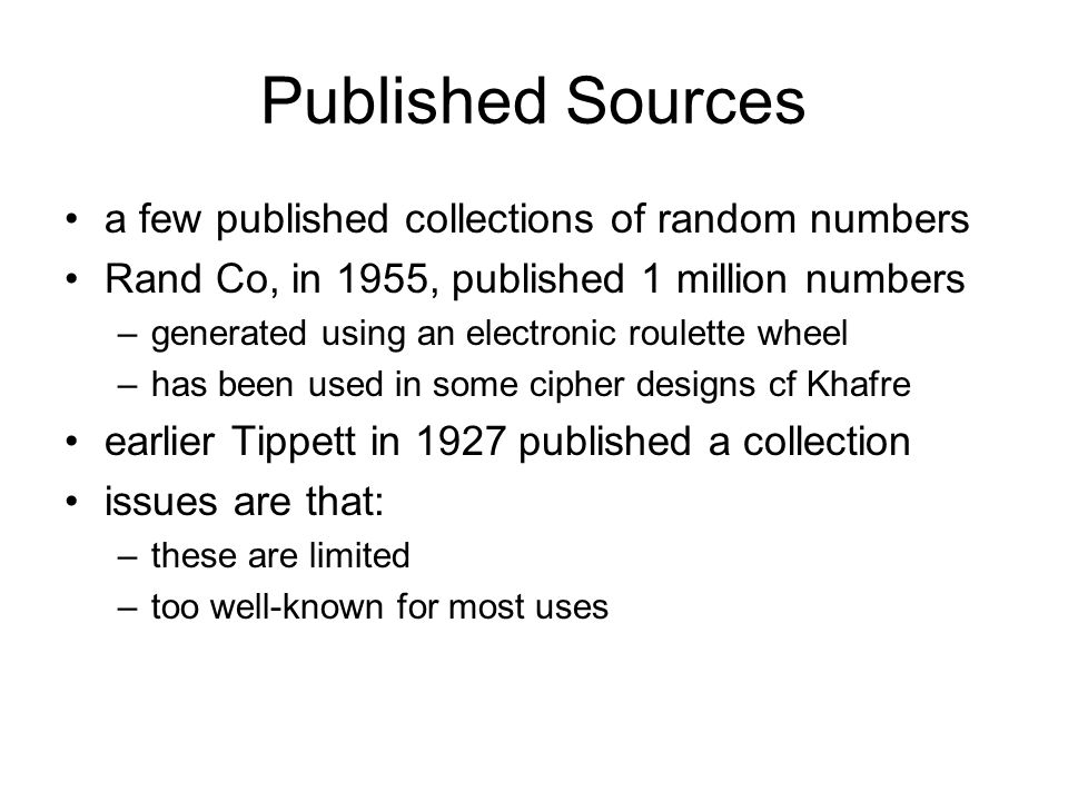 Published Sources a few published collections of random numbers Rand Co, in 1955, published 1 million numbers –generated using an electronic roulette wheel –has been used in some cipher designs cf Khafre earlier Tippett in 1927 published a collection issues are that: –these are limited –too well-known for most uses