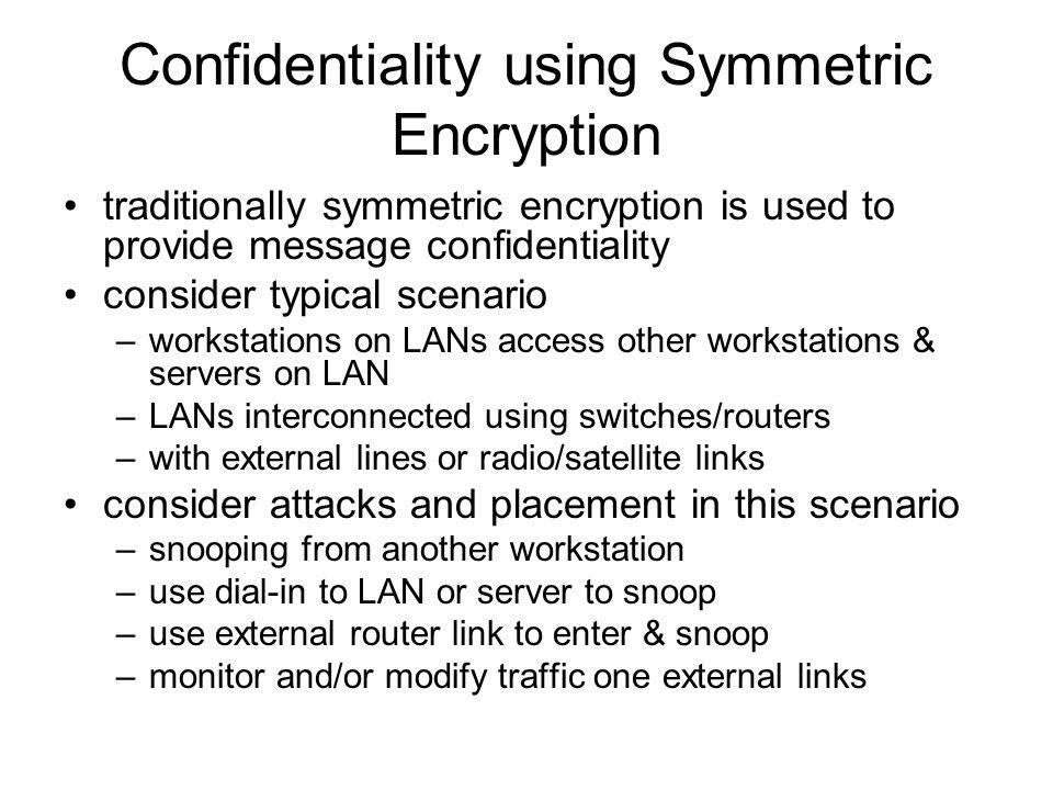 Confidentiality using Symmetric Encryption traditionally symmetric encryption is used to provide message confidentiality consider typical scenario –wo