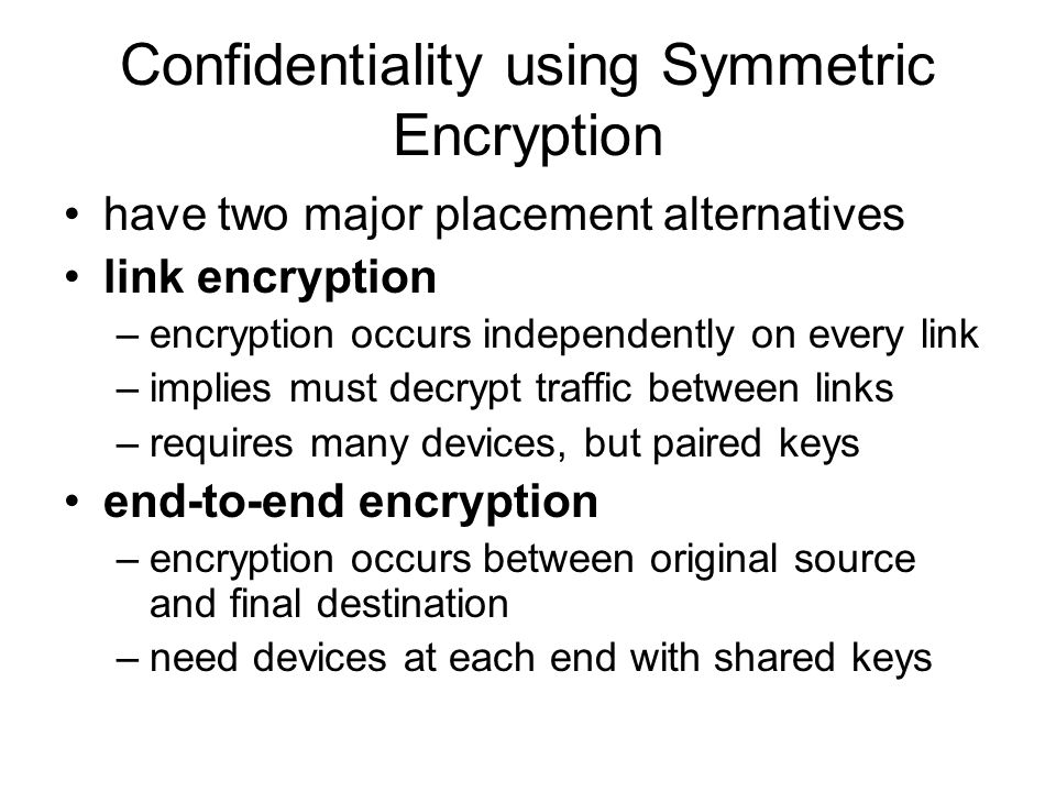 Confidentiality using Symmetric Encryption have two major placement alternatives link encryption –encryption occurs independently on every link –impli